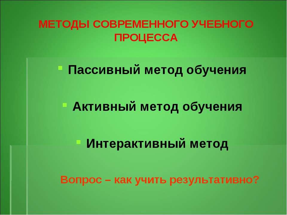 МЕТОДЫ СОВРЕМЕННОГО УЧЕБНОГО ПРОЦЕССА Пассивный метод обучения Активный метод...