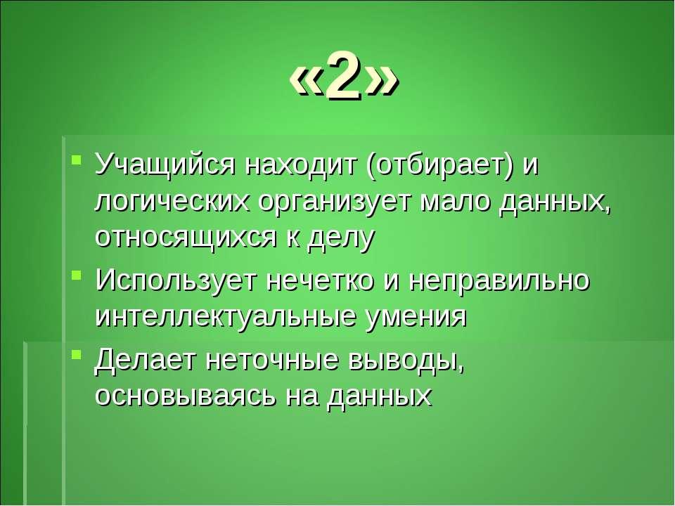 «2» Учащийся находит (отбирает) и логических организует мало данных, относящи...