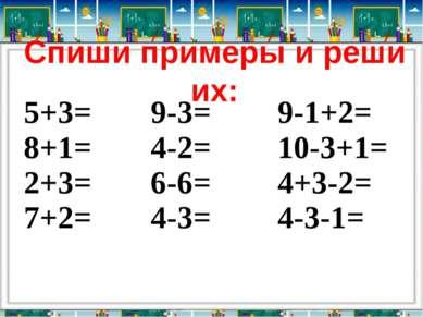 Спиши примеры и реши их: 5+3= 8+1= 2+3= 7+2= 9-3= 4-2= 6-6= 4-3= 9-1+2= 10-3+...