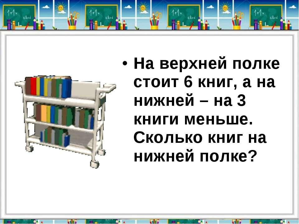 На верхней полке стоит 6 книг, а на нижней – на 3 книги меньше. Сколько книг ...