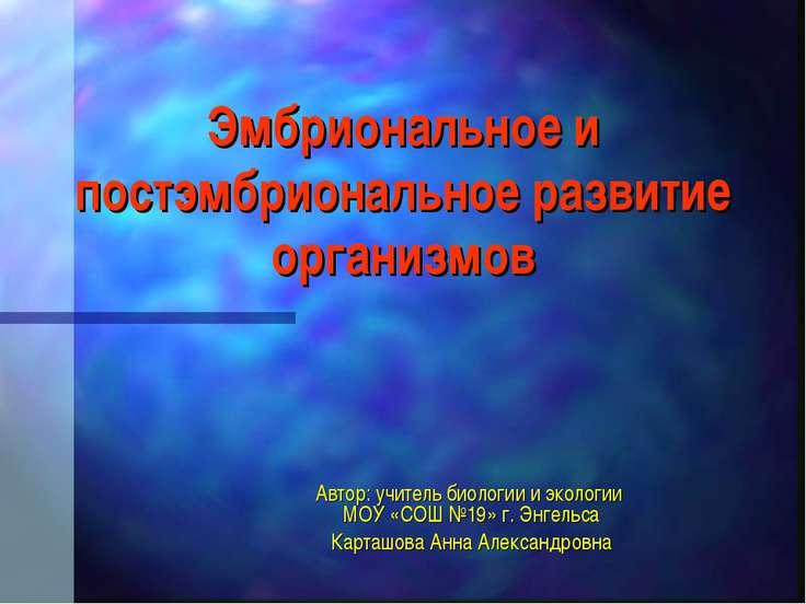 Эмбриональное и постэмбриональное развитие организмов Автор: учитель биологии...