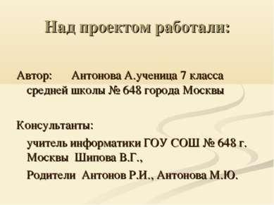 Над проектом работали: Автор: Антонова А.ученица 7 класса средней школы № 648...