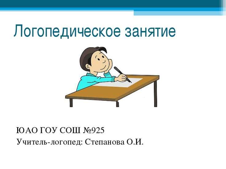 Логопедическое занятие ЮАО ГОУ СОШ №925 Учитель-логопед: Степанова О.И.
