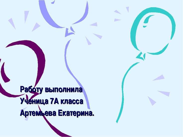 Работу выполнила Ученица 7А класса Артемьева Екатерина.
