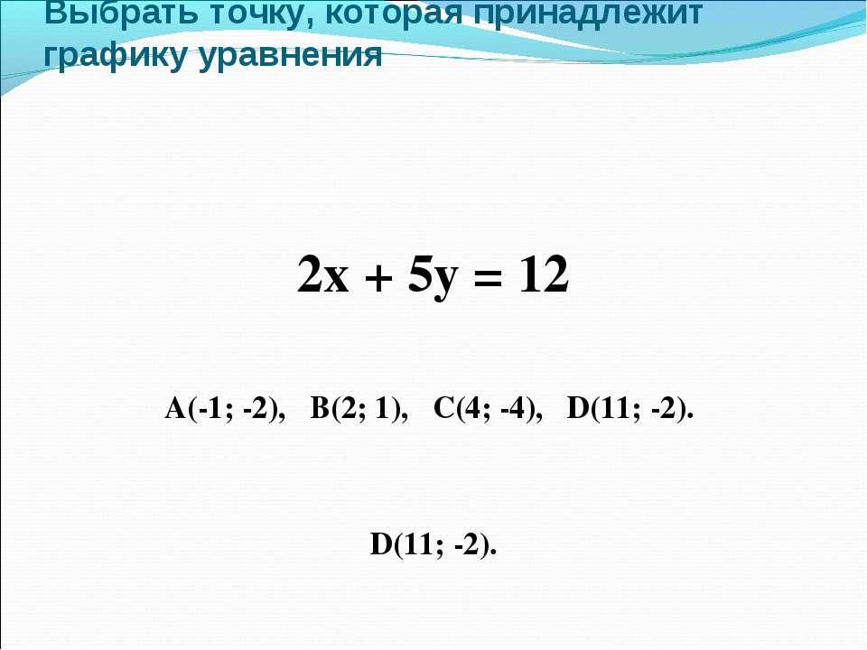 Выбрать точку, которая принадлежит графику уравнения 2х + 5у = 12 А(-1; -2), ...