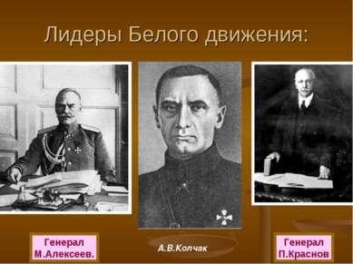 Лидеры Белого движения: Генерал М.Алексеев. А.В.Колчак Генерал П.Краснов