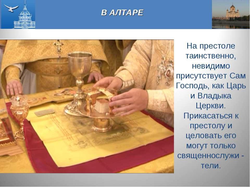 В АЛТАРЕ На престоле таинственно, невидимо присутствует Сам Господь, как Царь...