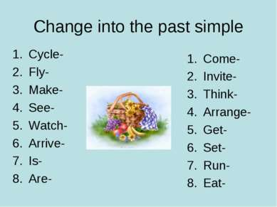 Change into the past simple Cycle- Fly- Make- See- Watch- Arrive- Is- Are- Co...