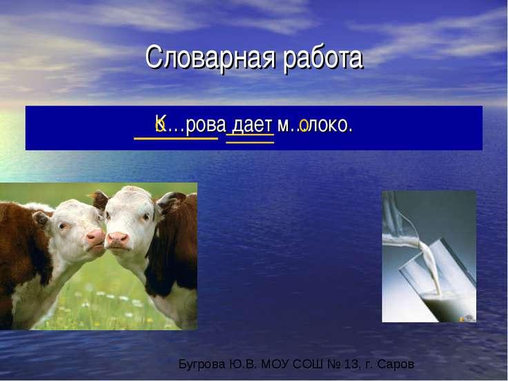 Словарная работа К…рова дает м…локо. о о Бугрова Ю.В. МОУ СОШ № 13, г. Саров