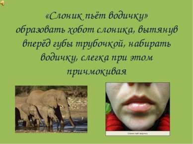 «Слоник пьёт водичку» образовать хобот слоника, вытянув вперёд губы трубочкой...