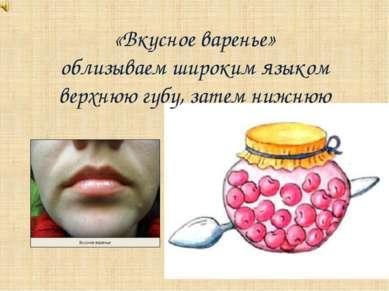 «Вкусное варенье» облизываем широким языком верхнюю губу, затем нижнюю