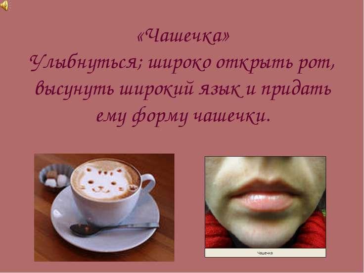 «Чашечка» Улыбнуться; широко открыть рот, высунуть широкий язык и придать ему...