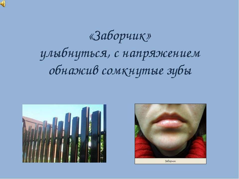 «Заборчик» улыбнуться, с напряжением обнажив сомкнутые зубы