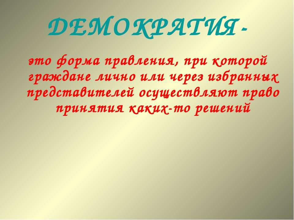 ДЕМОКРАТИЯ- это форма правления, при которой граждане лично или через избранн...