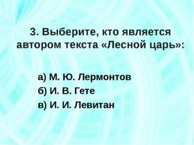 3. Выберите, кто является автором текста «Лесной царь»: а) М. Ю. Лермонтов б)...