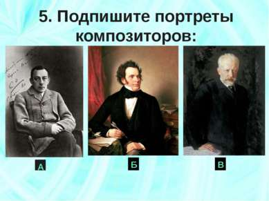 Б 5. Подпишите портреты композиторов: А В