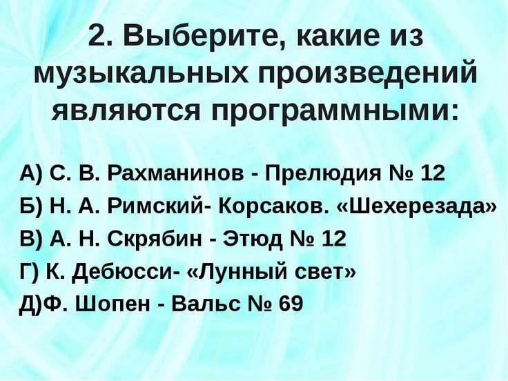 2. Выберите, какие из музыкальных произведений являются программными: А) С. В...