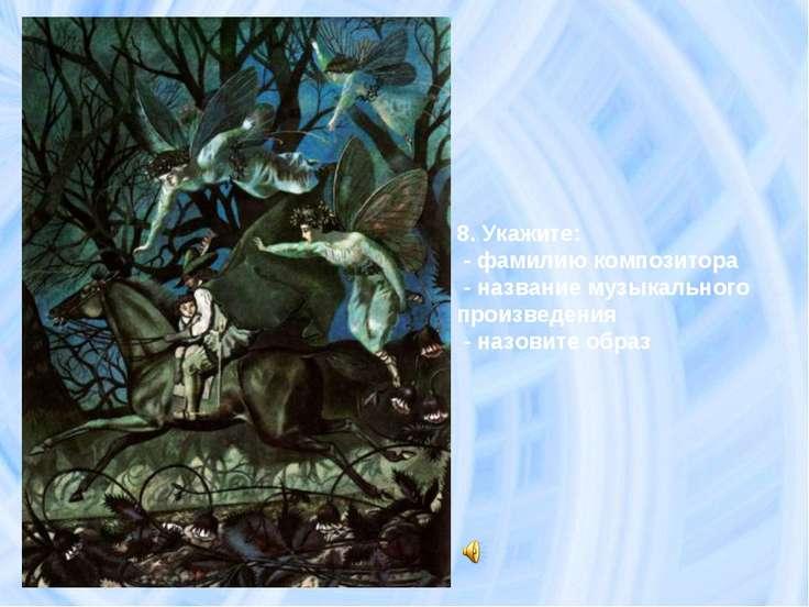 8. Укажите: - фамилию композитора - название музыкального произведения - назо...