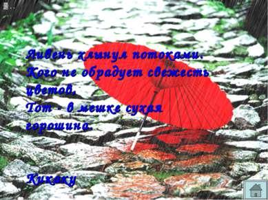 Ливень хлынул потоками. Кого не обрадует свежесть цветов, Тот - в мешке сухая...