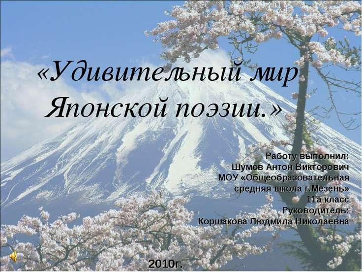 «Удивительный мир Японской поэзии.» 2010г. Работу выполнил: Шумов Антон Викто...