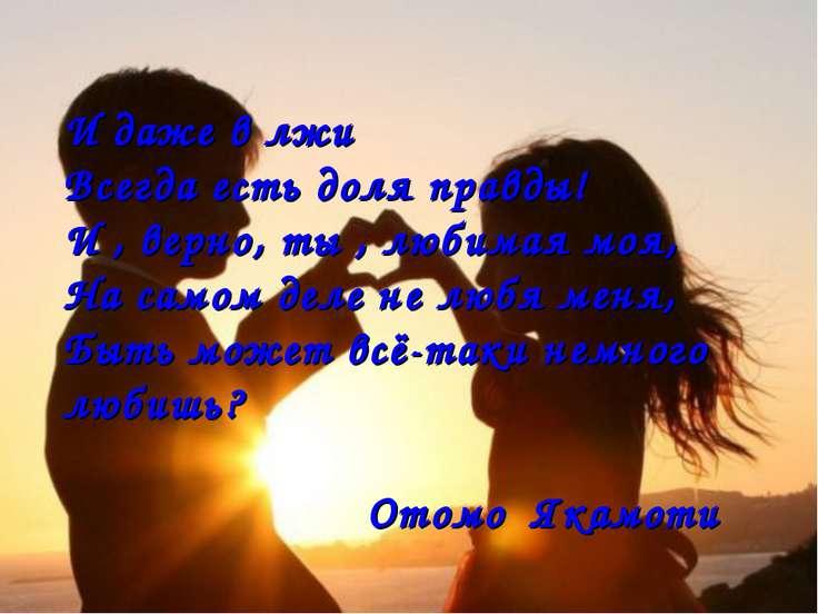 И даже в лжи Всегда есть доля правды! И , верно, ты , любимая моя, На самом д...