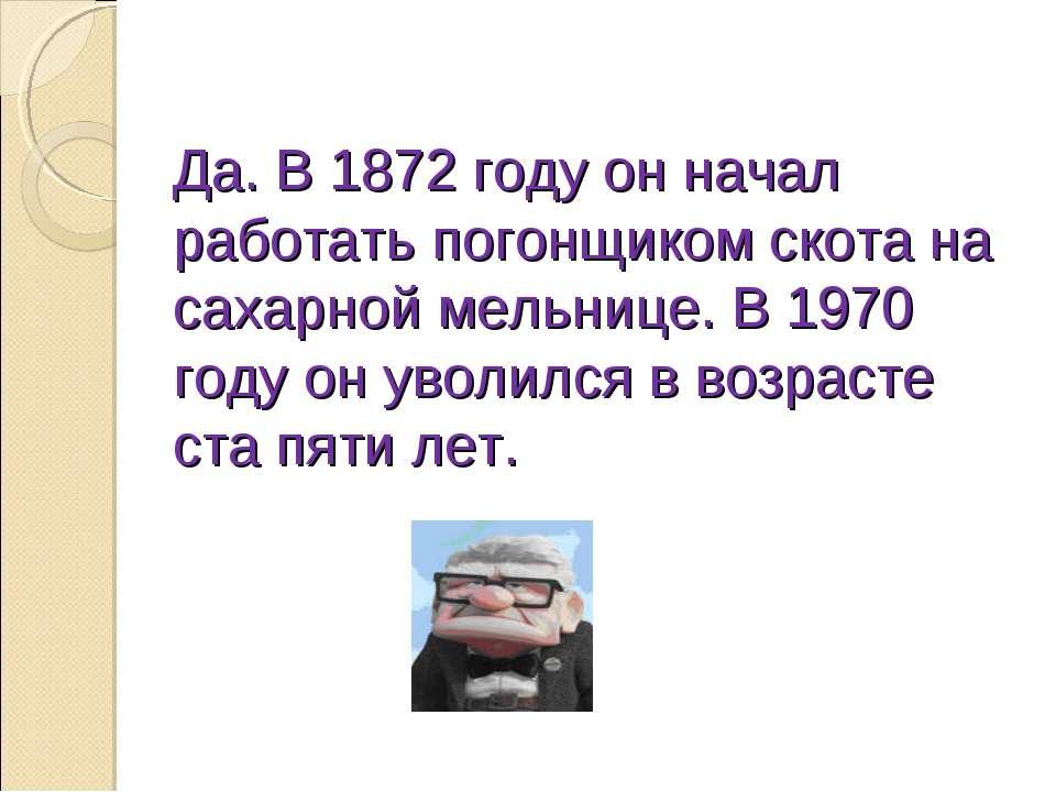 Да. В 1872 году он начал работать погонщиком скота на сахарной мельнице. В 19...
