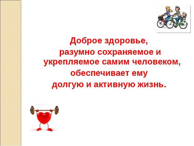Доброе здоровье, разумно сохраняемое и укрепляемое самимчеловеком, обеспечи...