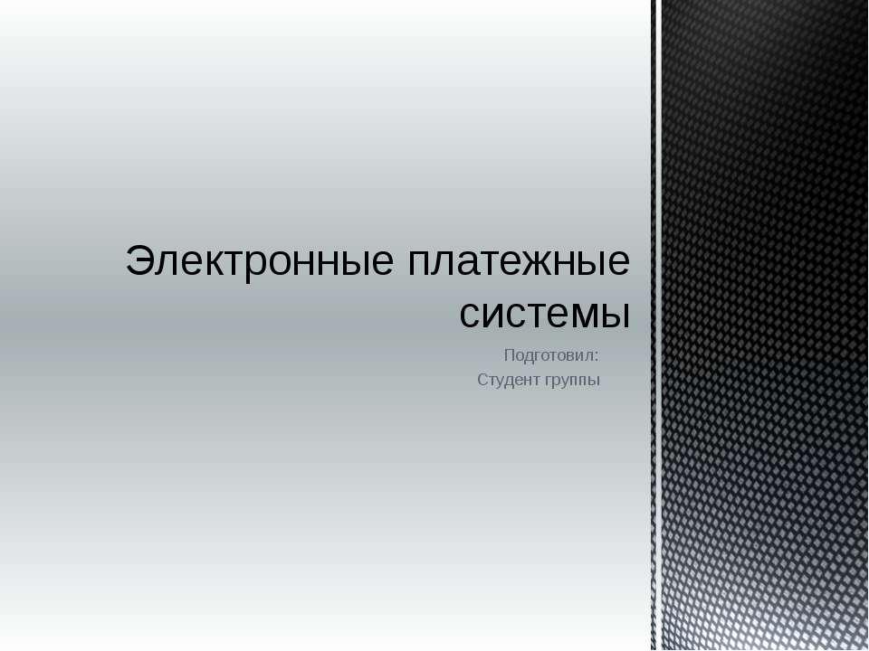Подготовил: Студент группы Электронные платежные системы