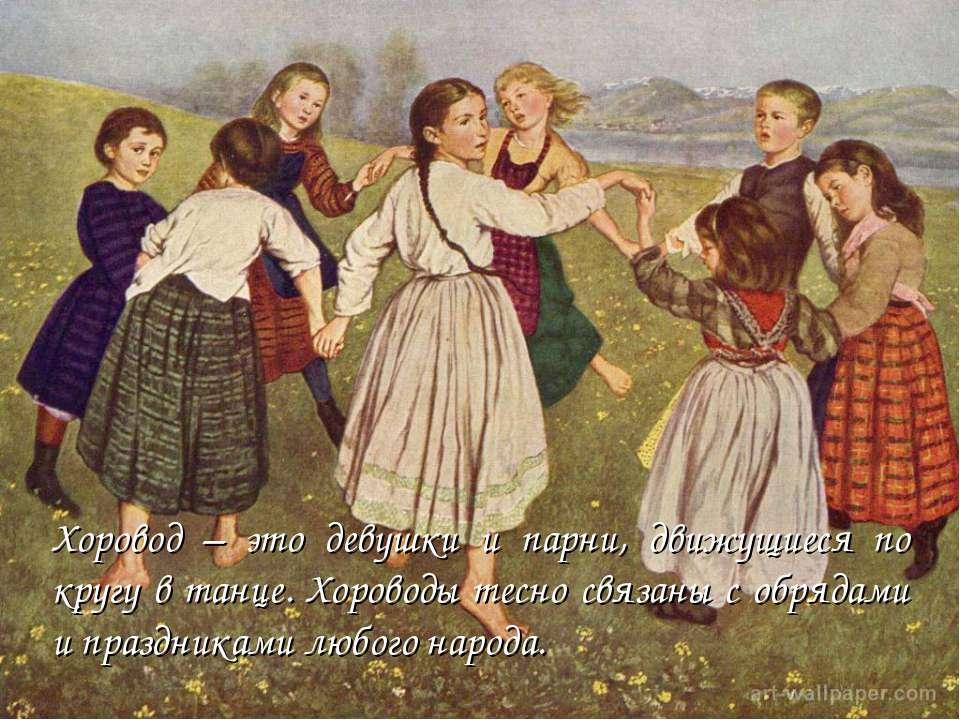 Хоровод – это девушки и парни, движущиеся по кругу в танце. Хороводы тесно св...