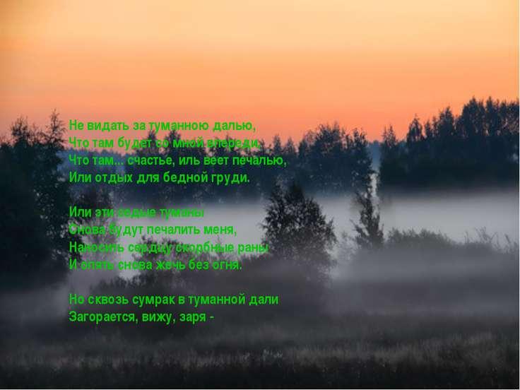 Не видать за туманною далью, Что там будет со мной впереди, Что там... счасть...
