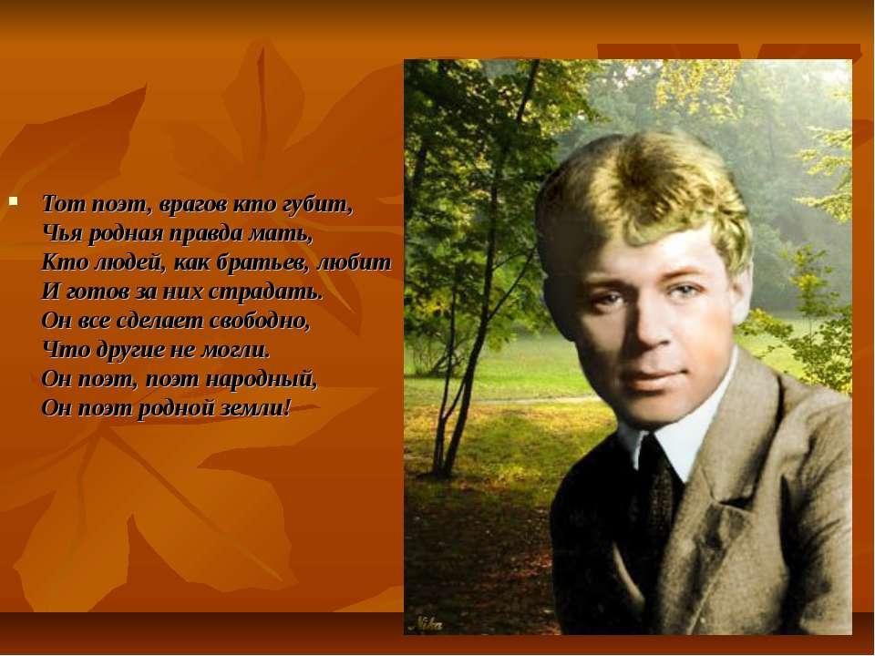 Тот поэт, врагов кто губит, Чья родная правда мать, Кто людей, как братьев, л...