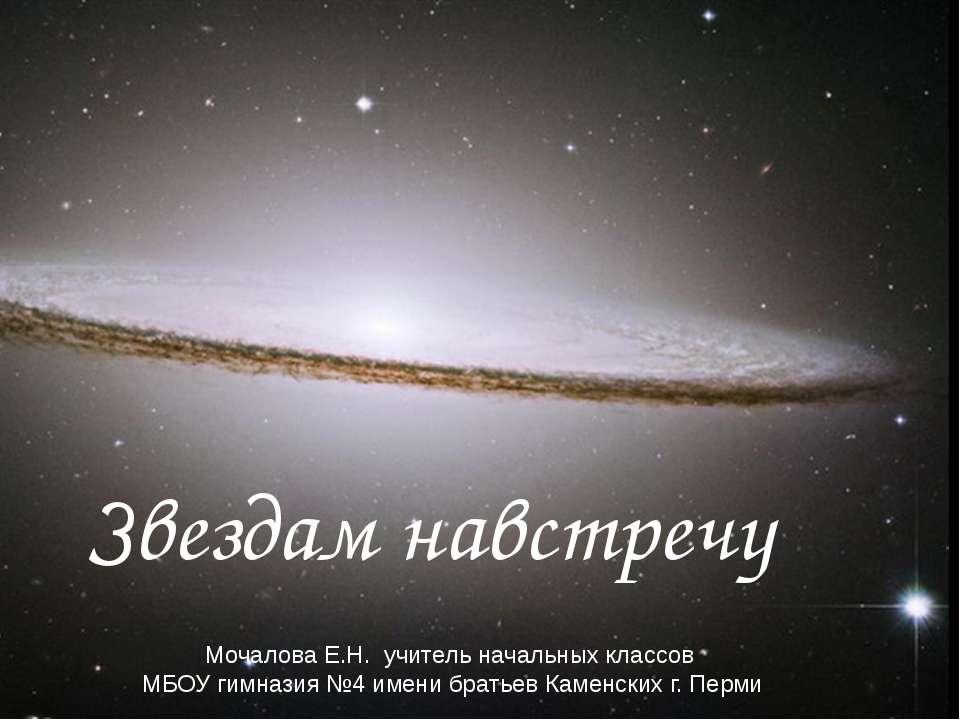 Звездам навстречу Мочалова Е.Н. учитель начальных классов МБОУ гимназия №4 им...