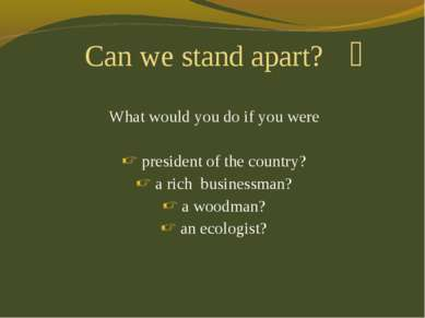 What would you do if you were president of the country? a rich businessman? a...
