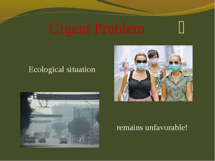 Ecological situation Urgent Problem remains unfavorable!
