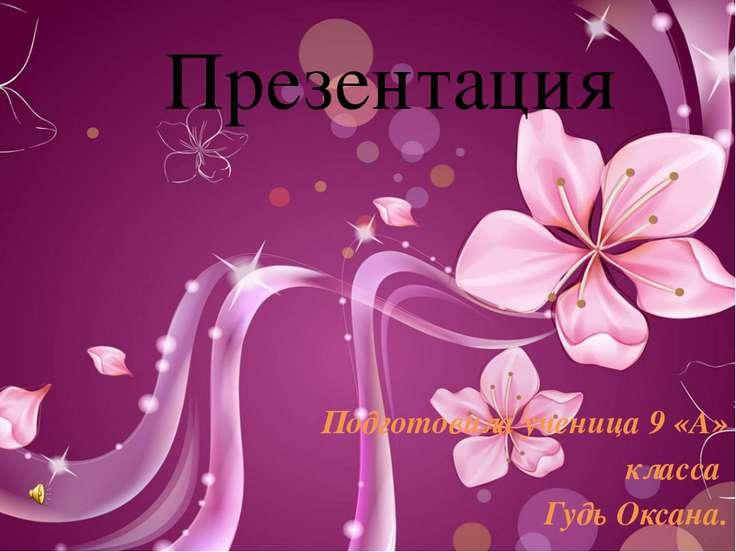 Презентация Подготовила ученица 9 «А» класса Гудь Оксана.