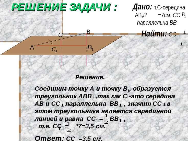 РЕШЕНИЕ ЗАДАЧИ : Дано: т.С-середина АВ,В =7см. СС параллельна ВВ Найти: СС Ре...