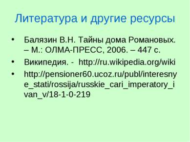 Литература и другие ресурсы Балязин В.Н. Тайны дома Романовых. – М.: ОЛМА-ПРЕ...
