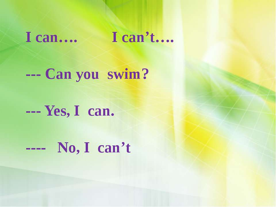 I can…. I can't…. --- Can you swim? --- Yes, I can. ---- No, I can't