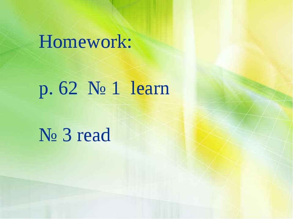 Homework: p. 62 № 1 learn № 3 read