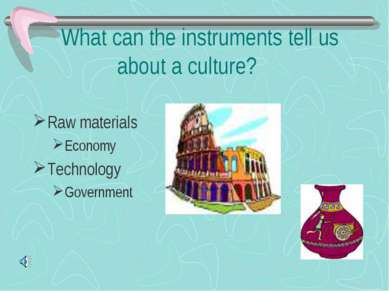 What can the instruments tell us about a culture? Raw materials Economy Techn...