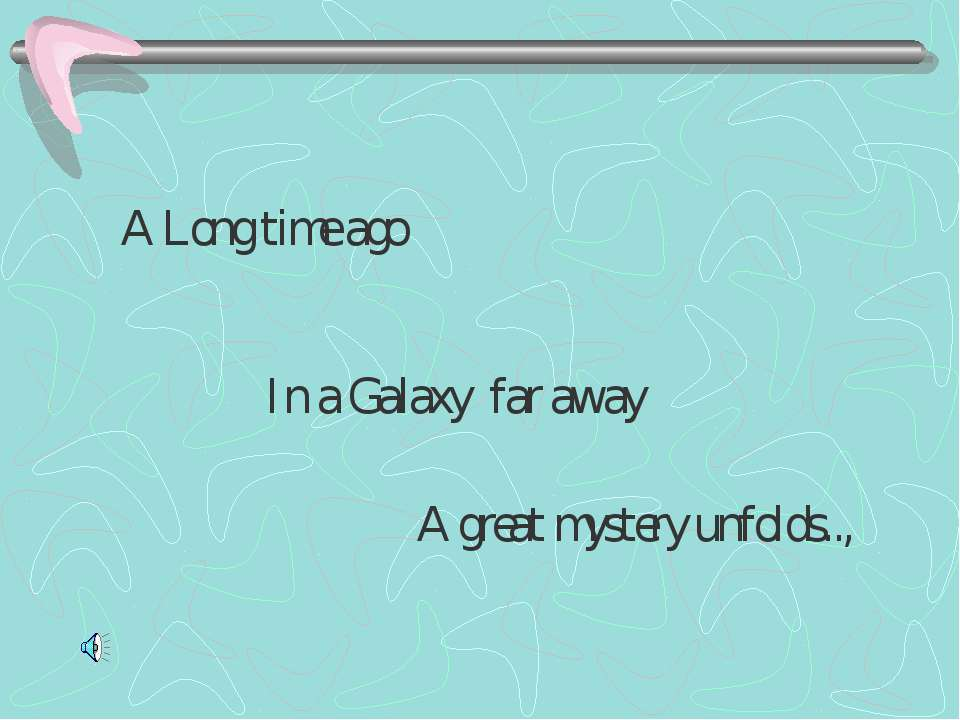 A Long time ago In a Galaxy far away A great mystery unfolds..,