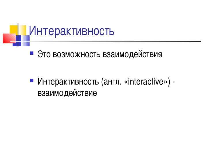 Интерактивность Это возможность взаимодействия Интерактивность (англ. «intera...