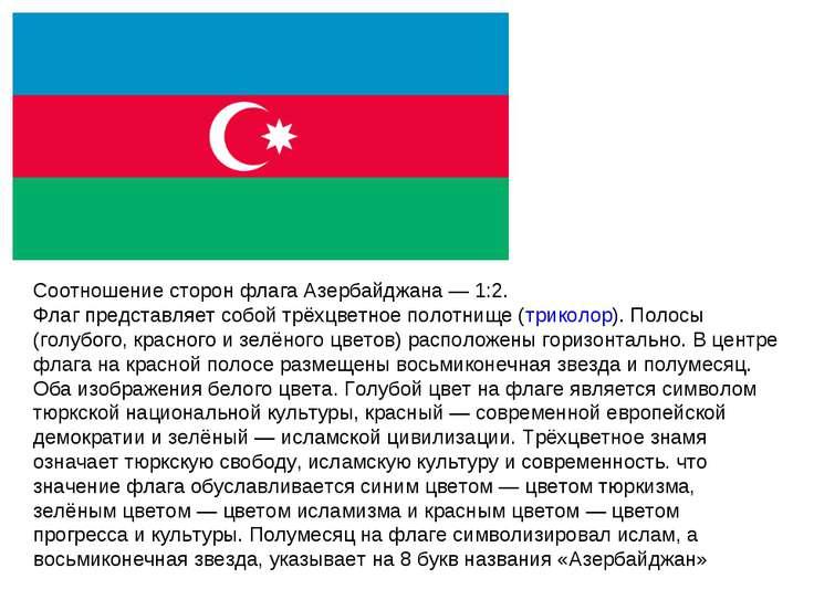 Соотношение сторон флага Азербайджана— 1:2. Флаг представляет собой трёхцвет...