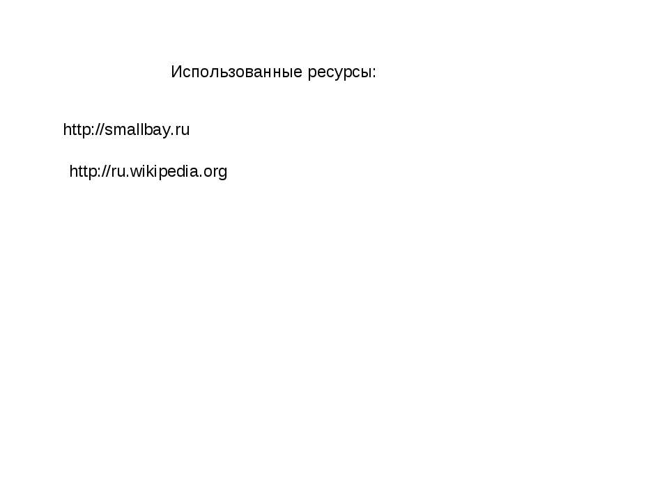 Использованные ресурсы: http://smallbay.ru http://ru.wikipedia.org