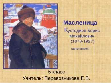 Масленица Кустодиев Борис Михайлович (1878-1927) (автопортрет) 5 класс Учител...