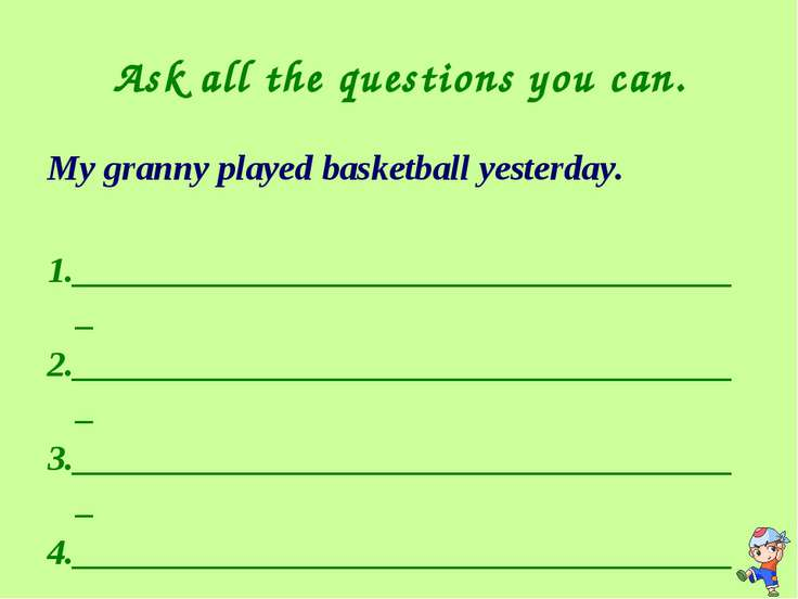 Ask all the questions you can. My granny played basketball yesterday. 1._____...