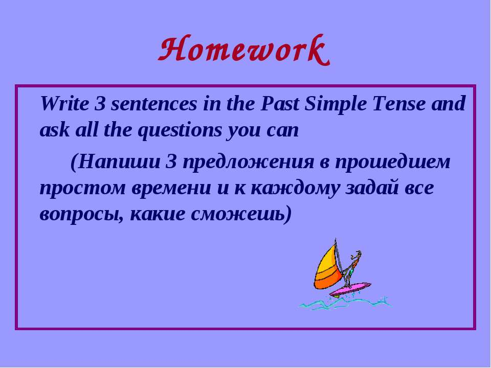 Homework Write 3 sentences in the Past Simple Tense and ask all the questions...
