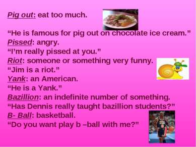 "Pig out: eat too much. ""He is famous for pig out on chocolate ice cream."" Pis..."
