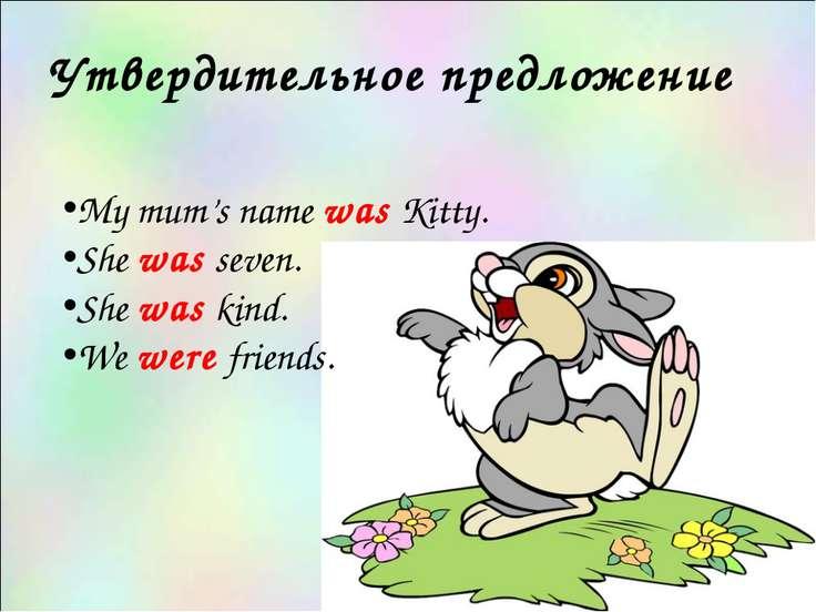Утвердительное предложение My mum's name was Kitty. She was seven. She was ki...
