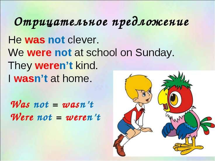 Отрицательное предложение He was not clever. We were not at school on Sunday....